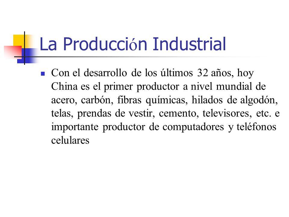 La Producci ó n Industrial Con el desarrollo de los últimos 32 años, hoy China es el primer productor a nivel mundial de acero, carbón, fibras químicas, hilados de algodón, telas, prendas de vestir, cemento, televisores, etc.