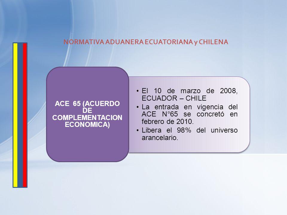 El 10 de marzo de 2008, ECUADOR – CHILE La entrada en vigencia del ACE N°65 se concretó en febrero de 2010. Libera el 98% del universo arancelario. AC