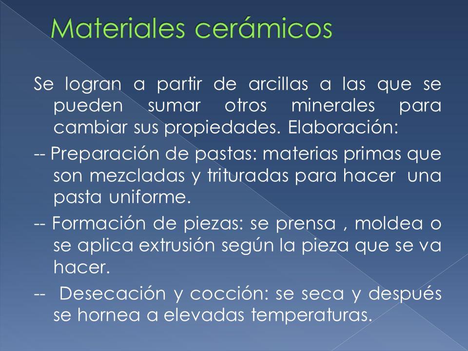 Se logran a partir de arcillas a las que se pueden sumar otros minerales para cambiar sus propiedades. Elaboración: -- Preparación de pastas: materias