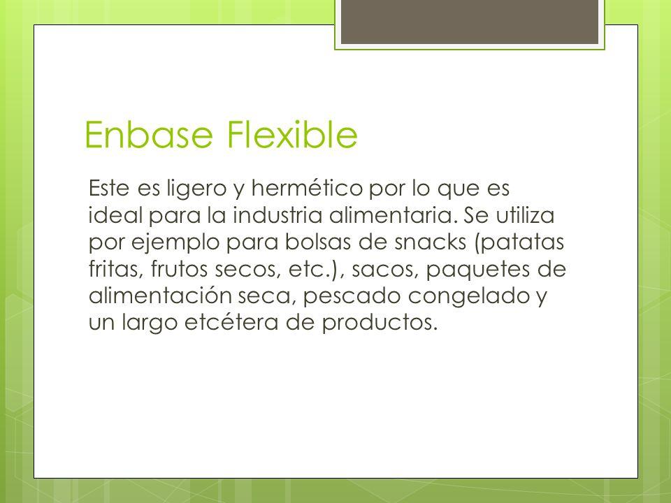 Enbase Flexible Este es ligero y hermético por lo que es ideal para la industria alimentaria. Se utiliza por ejemplo para bolsas de snacks (patatas fr