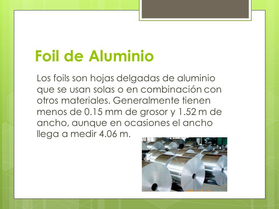 Foil de Aluminio Los foils son hojas delgadas de aluminio que se usan solas o en combinación con otros materiales. Generalmente tienen menos de 0.15 m