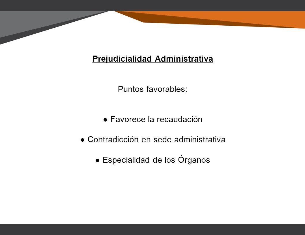 Prejudicialidad Administrativa Puntos favorables: Favorece la recaudación Contradicción en sede administrativa Especialidad de los Órganos
