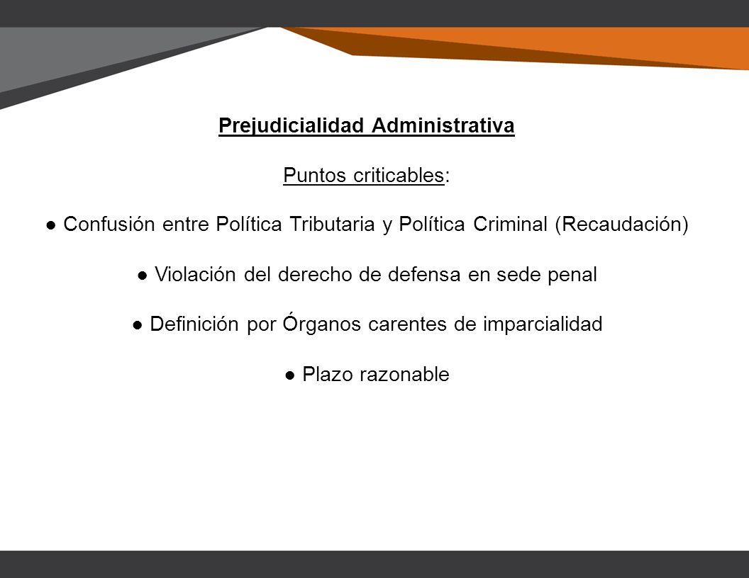 Prejudicialidad Administrativa Puntos criticables: Confusión entre Política Tributaria y Política Criminal (Recaudación) Violación del derecho de defensa en sede penal Definición por Órganos carentes de imparcialidad Plazo razonable