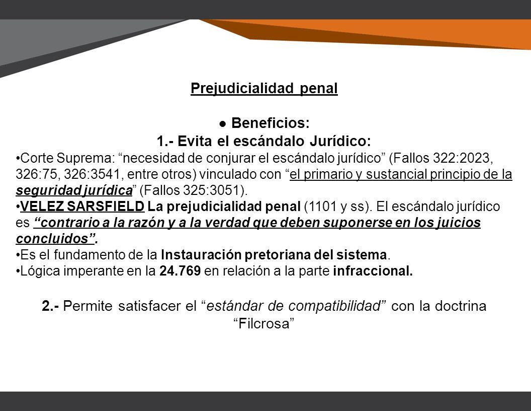 Prejudicialidad penal Beneficios: 1.- Evita el escándalo Jurídico: Corte Suprema: necesidad de conjurar el escándalo jurídico (Fallos 322:2023, 326:75, 326:3541, entre otros) vinculado con el primario y sustancial principio de la seguridad jurídica (Fallos 325:3051).