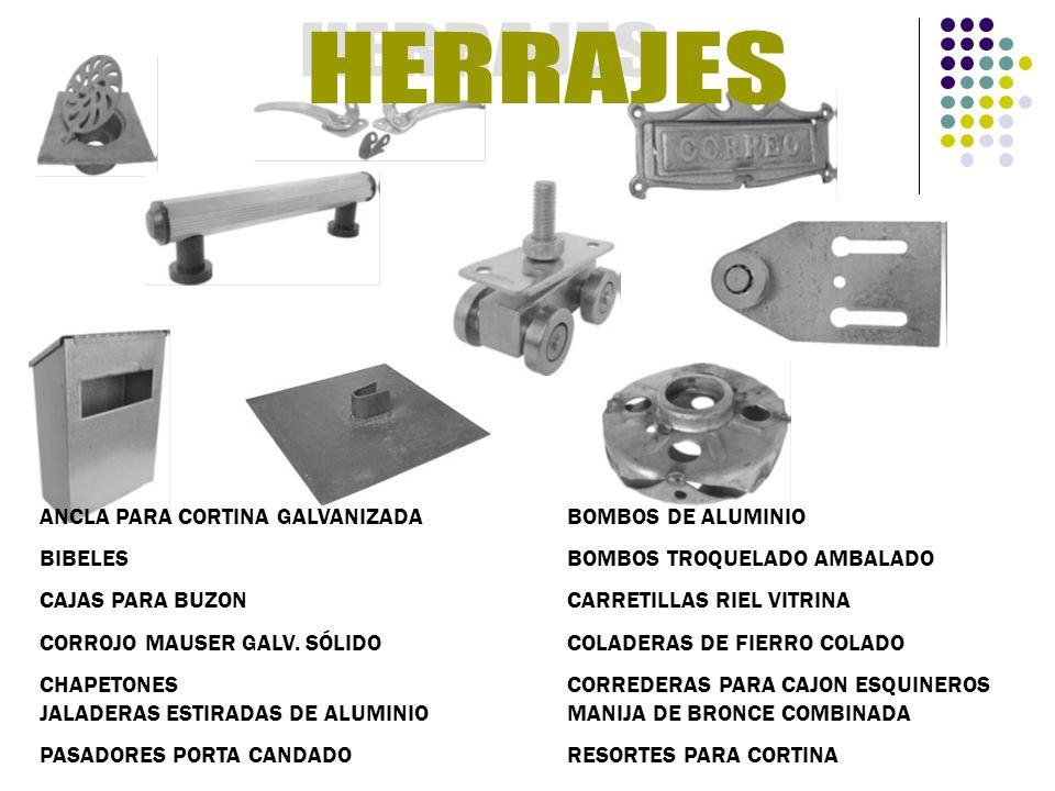 DIVISION FERRETERA ABRAZADERAS, ACERO ESTIDRADO EN FRIO, ALAMBRE EN ROLLO, ALAMBRE EN ROLLO RECOCIDO P/CONSTRUCCION, ALAMBRE GALVANIZADO, ALAMBRON, ARANDELA DE PRESION ARANDELA PLANA ESTRUCTURAL, CABLE DE HENEQUEN, BIRLOS PARA TECHOS C/ ACCESORIOS, BROCA LARGA PARA METAL, BROCA PARA COCRETO, BURIL DE COBALTO, BURIL GORDON, CABLE ALMA DE ACERO GALVANIZADO, CADENA PULIDA, CINCHOS DE PLASTICO, CINTAS DE AISLAR Y PLASTICA, CINTA TEFLON, CLAVO CON CABEZA, CLAVO LISO P/COCRETO LISO Y GALV., CLAVO S/CABEZA, COLD ROLLED, COPLE GALV., DISCO PARA CORTE Y DEBASTE, ESPARRAGO B-7 ASTM-193 NEGRO, FLEJE DE ACERO, FOCOS, JUEGO DE EXTRACTOR P/TORNILLOS, LLAVES ALLEN LARGAS Y CORTAS MACHUELOS, MENSULA, MULTIMALLA, PINZAS PORTA ELECTRODOS, RODAJAS ESFERICAS Y DOBLES, RUEDA NEUMATICA PARA CARRETILLA, SIERRA TAZA CIRCULAR, SOLDADURA ELECTRICA, TAQUETES, TELA CRIBA, TELA MOSQUITERO, TELAS DE ACERO.