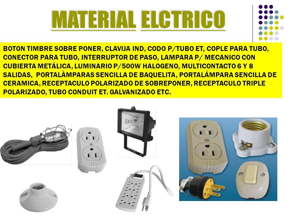 BOTON TIMBRE SOBRE PONER, CLAVIJA IND, CODO P/TUBO ET, COPLE PARA TUBO, CONECTOR PARA TUBO, INTERRUPTOR DE PASO, LAMPARA P/ MECANICO CON CUBIERTA METÁLICA, LUMINARIO P/500W HALOGENO, MULTICONTACTO 6 Y 8 SALIDAS, PORTALÀMPARAS SENCILLA DE BAQUELITA, PORTALÁMPARA SENCILLA DE CERAMICA, RECEPTACULO POLARIZADO DE SOBREPONER, RECEPTACULO TRIPLE POLARIZADO, TUBO CONDUIT ET.