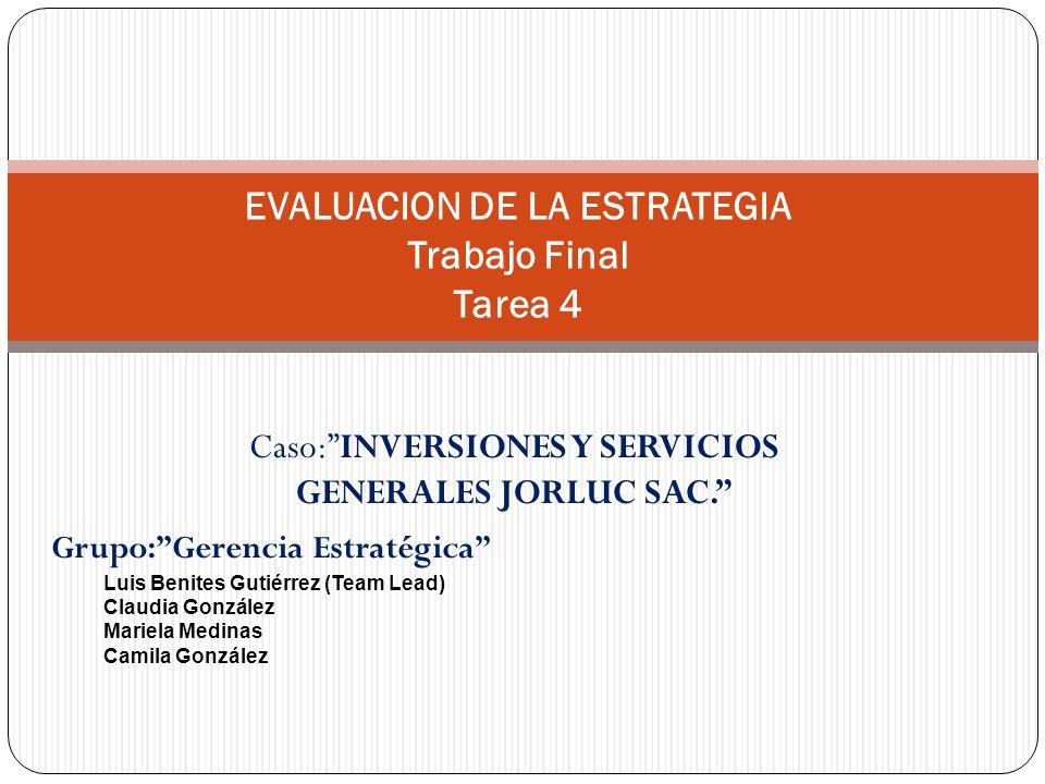 Caso:INVERSIONES Y SERVICIOS GENERALES JORLUC SAC. EVALUACION DE LA ESTRATEGIA Trabajo Final Tarea 4 Grupo:Gerencia Estratégica Luis Benites Gutiérrez