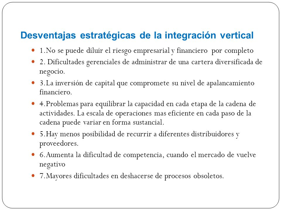 Desventajas estratégicas de la integración vertical 1.No se puede diluir el riesgo empresarial y financiero por completo 2.