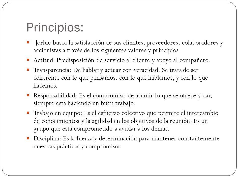 Principios: Jorluc busca la satisfacción de sus clientes, proveedores, colaboradores y accionistas a través de los siguientes valores y principios: Actitud: Predisposición de servicio al cliente y apoyo al compañero.