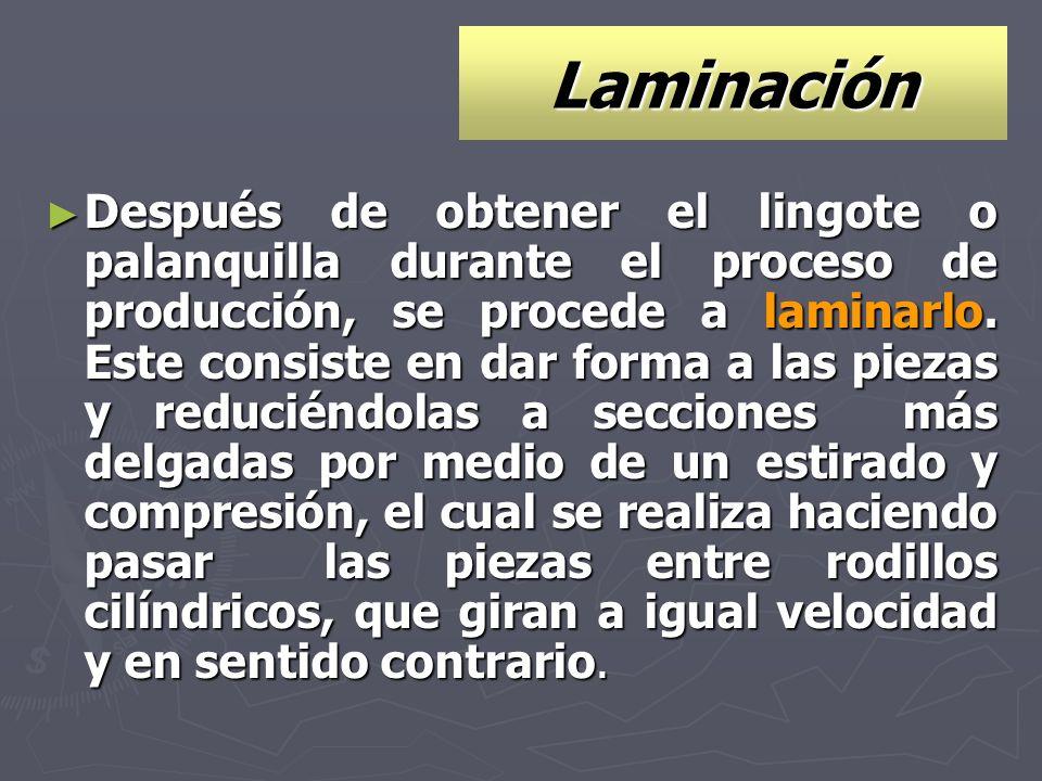 Laminación Después de obtener el lingote o palanquilla durante el proceso de producción, se procede a laminarlo. Este consiste en dar forma a las piez