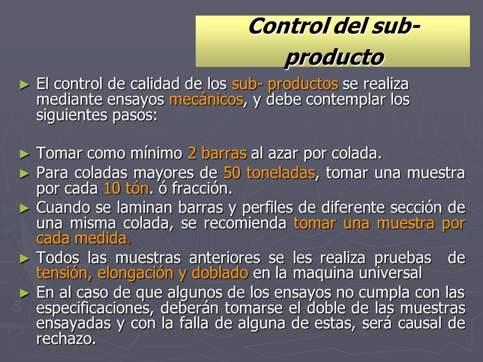 Control del sub- producto El control de calidad de los sub- productos se realiza mediante ensayos mecánicos, y debe contemplar los siguientes pasos: E
