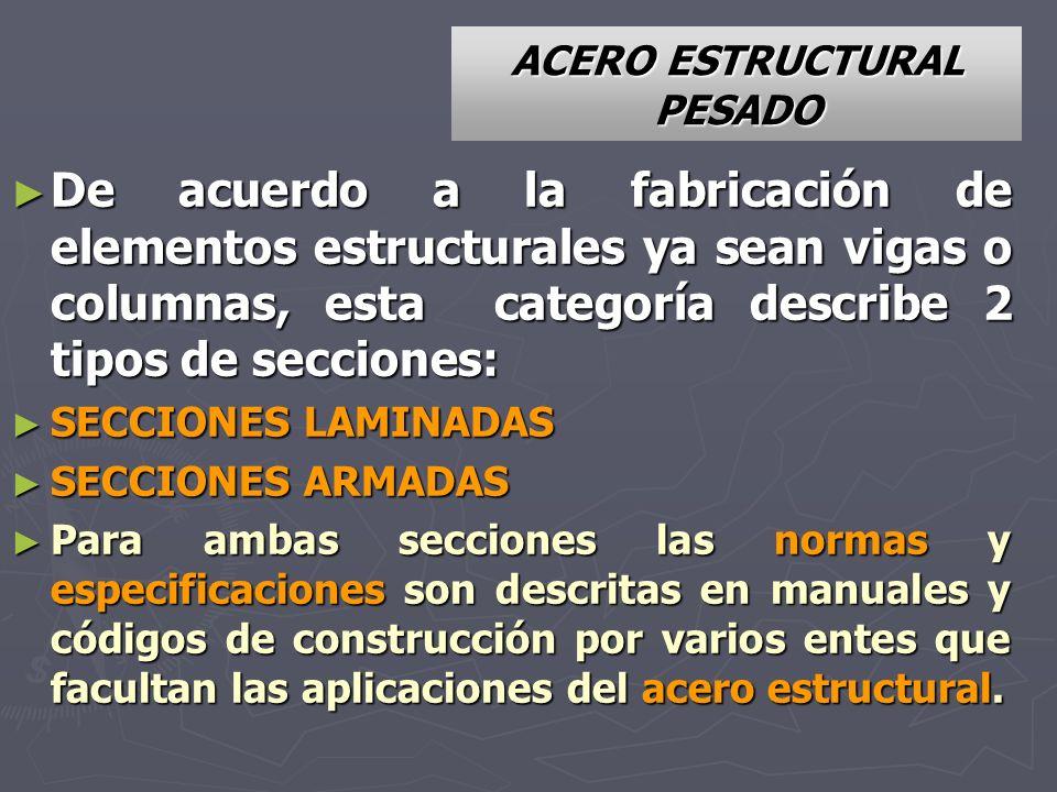 ACERO ESTRUCTURAL PESADO De acuerdo a la fabricación de elementos estructurales ya sean vigas o columnas, esta categoría describe 2 tipos de secciones