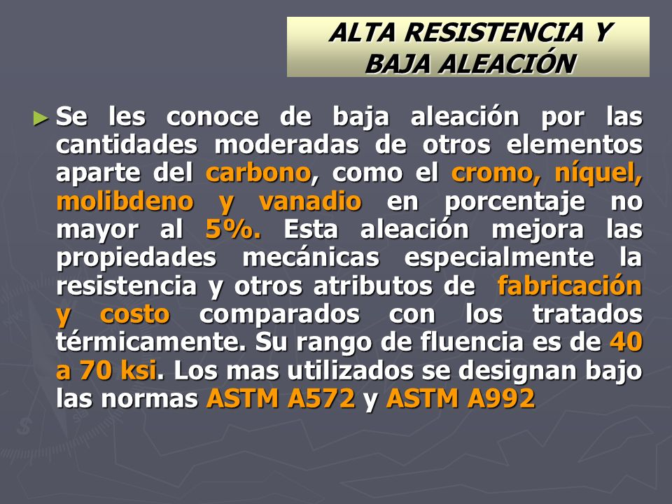 ALTA RESISTENCIA Y BAJA ALEACIÓN Se les conoce de baja aleación por las cantidades moderadas de otros elementos aparte del carbono, como el cromo, níq