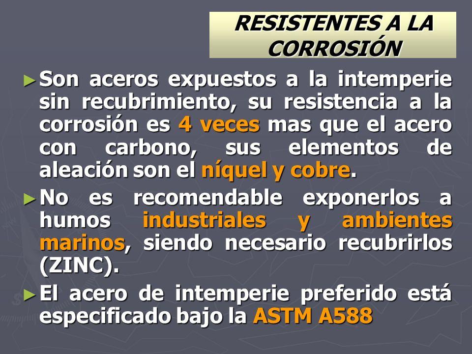 RESISTENTES A LA CORROSIÓN Son aceros expuestos a la intemperie sin recubrimiento, su resistencia a la corrosión es 4 veces mas que el acero con carbo