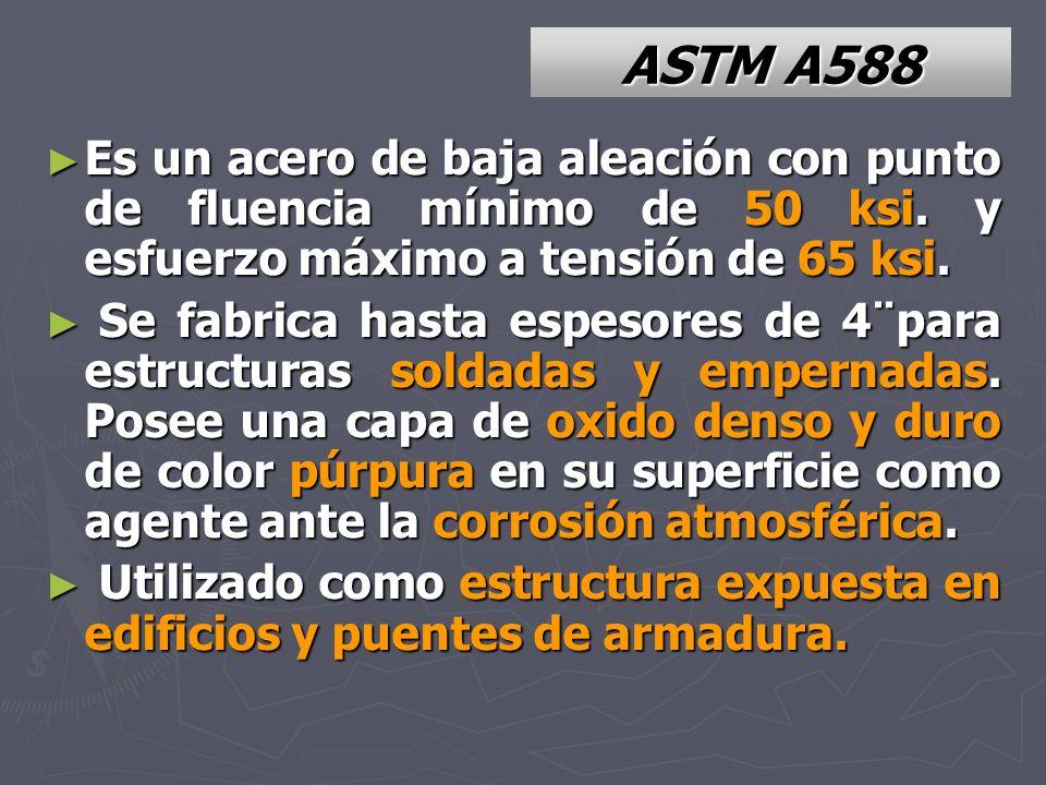 ASTM A588 Es un acero de baja aleación con punto de fluencia mínimo de 50 ksi. y esfuerzo máximo a tensión de 65 ksi. Es un acero de baja aleación con