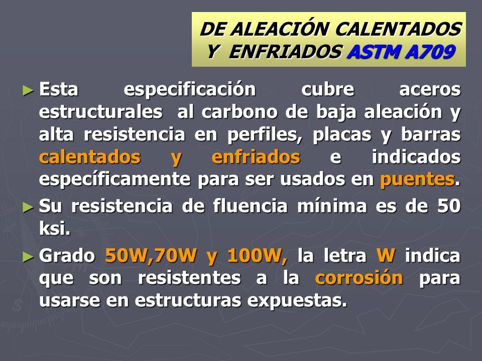 DE ALEACIÓN CALENTADOS Y ENFRIADOS ASTM A709 Esta especificación cubre aceros estructurales al carbono de baja aleación y alta resistencia en perfiles