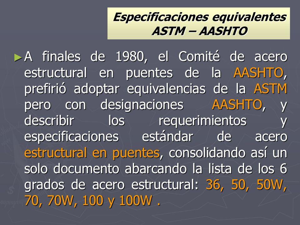 Especificaciones equivalentes ASTM – AASHTO A finales de 1980, el Comité de acero estructural en puentes de la AASHTO, prefirió adoptar equivalencias
