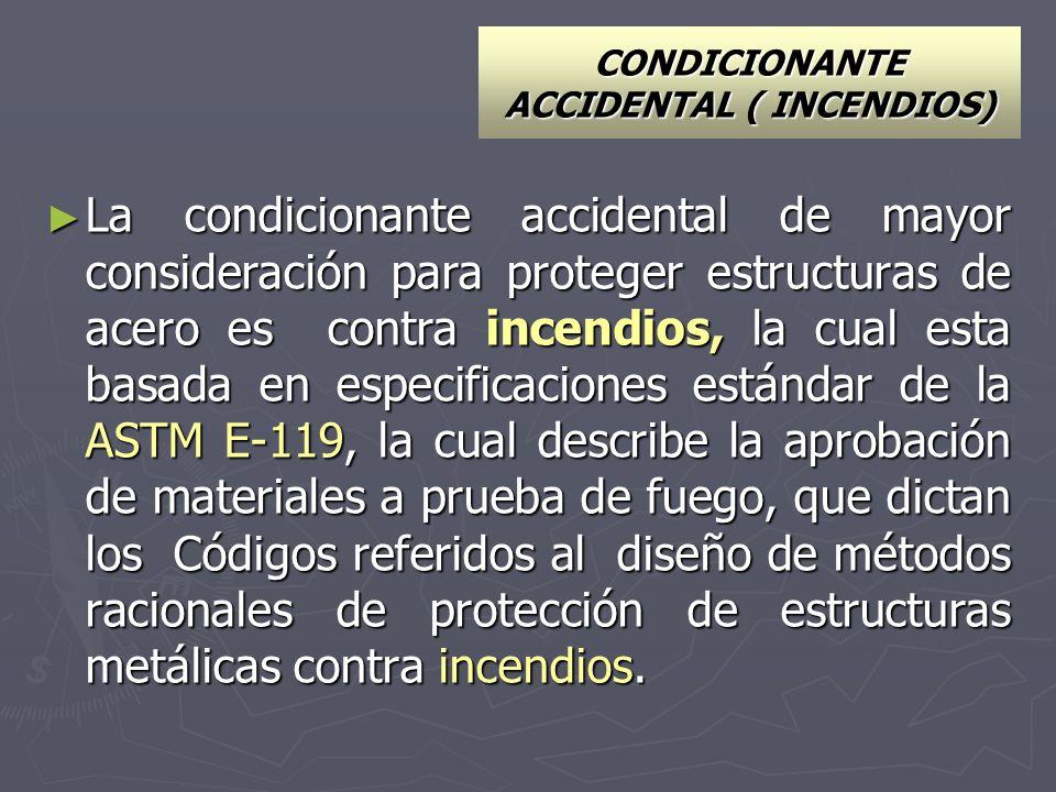 CONDICIONANTE ACCIDENTAL ( INCENDIOS) La condicionante accidental de mayor consideración para proteger estructuras de acero es contra incendios, la cu