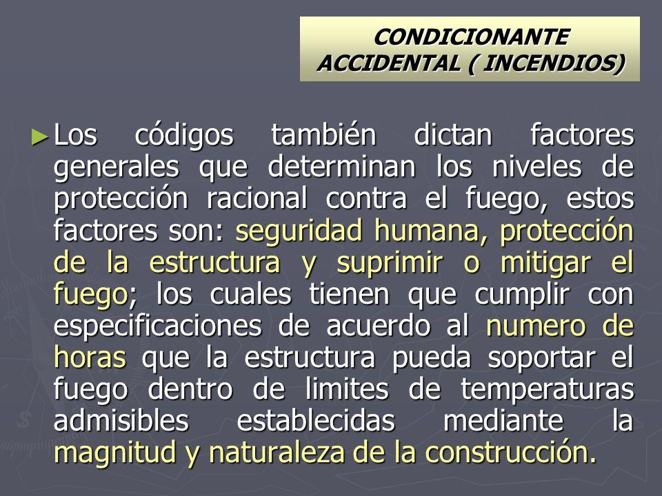 CONDICIONANTE ACCIDENTAL ( INCENDIOS) Los códigos también dictan factores generales que determinan los niveles de protección racional contra el fuego,