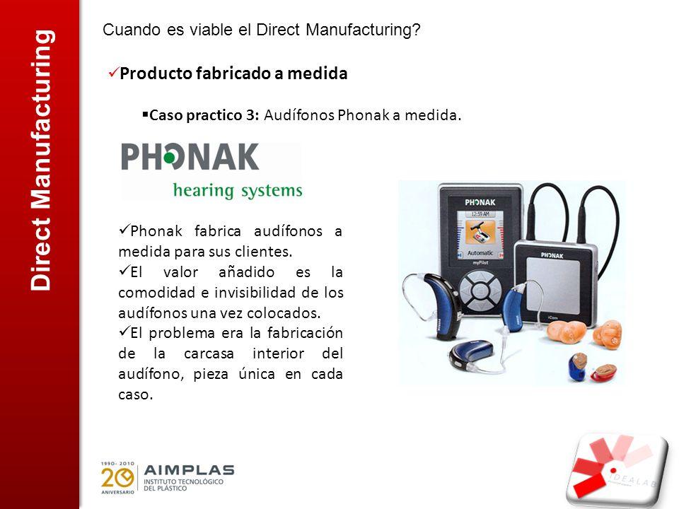 Direct Manufacturing Cuando es viable el Direct Manufacturing? Producto fabricado a medida Caso practico 3: Audífonos Phonak a medida. Phonak fabrica