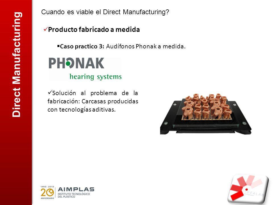 Direct Manufacturing Cuando es viable el Direct Manufacturing? Producto fabricado a medida Caso practico 3: Audífonos Phonak a medida. Solución al pro
