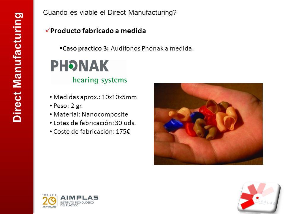 Direct Manufacturing Cuando es viable el Direct Manufacturing? Producto fabricado a medida Caso practico 3: Audífonos Phonak a medida. Medidas aprox.: