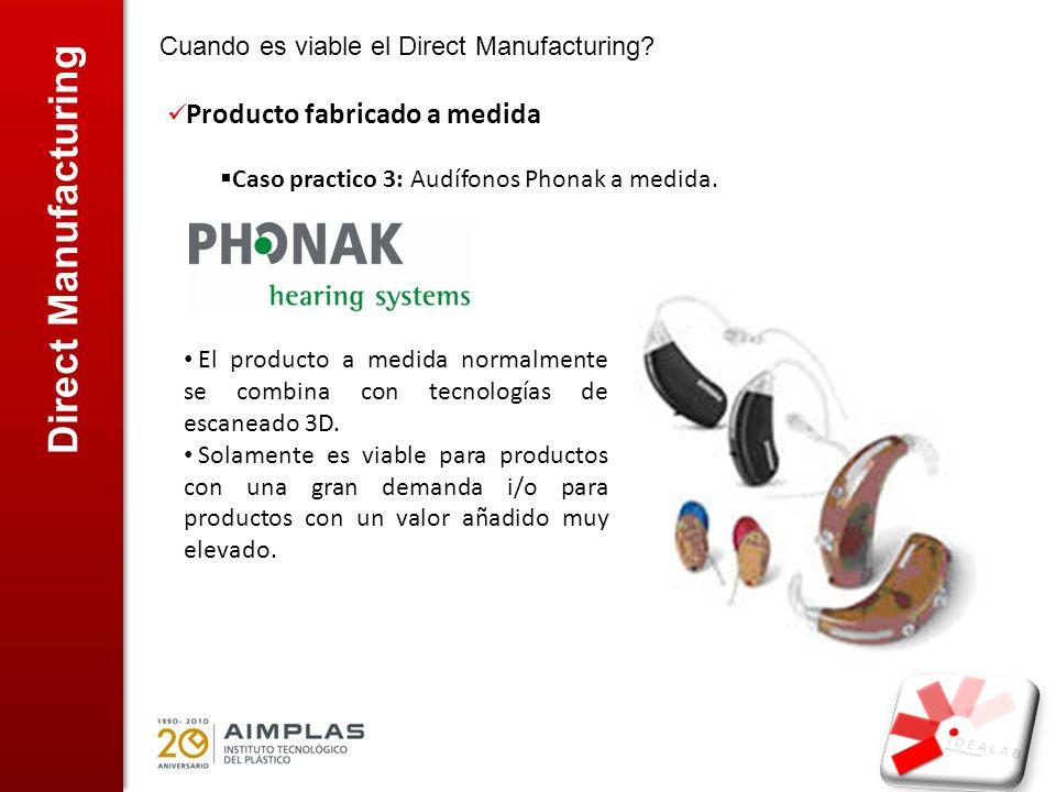 Direct Manufacturing Cuando es viable el Direct Manufacturing? Producto fabricado a medida Caso practico 3: Audífonos Phonak a medida. El producto a m