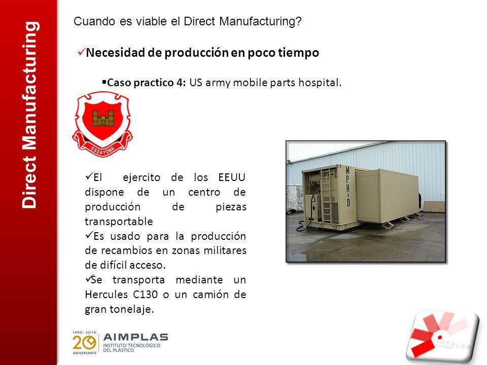 Direct Manufacturing Cuando es viable el Direct Manufacturing? Necesidad de producción en poco tiempo Caso practico 4: US army mobile parts hospital.
