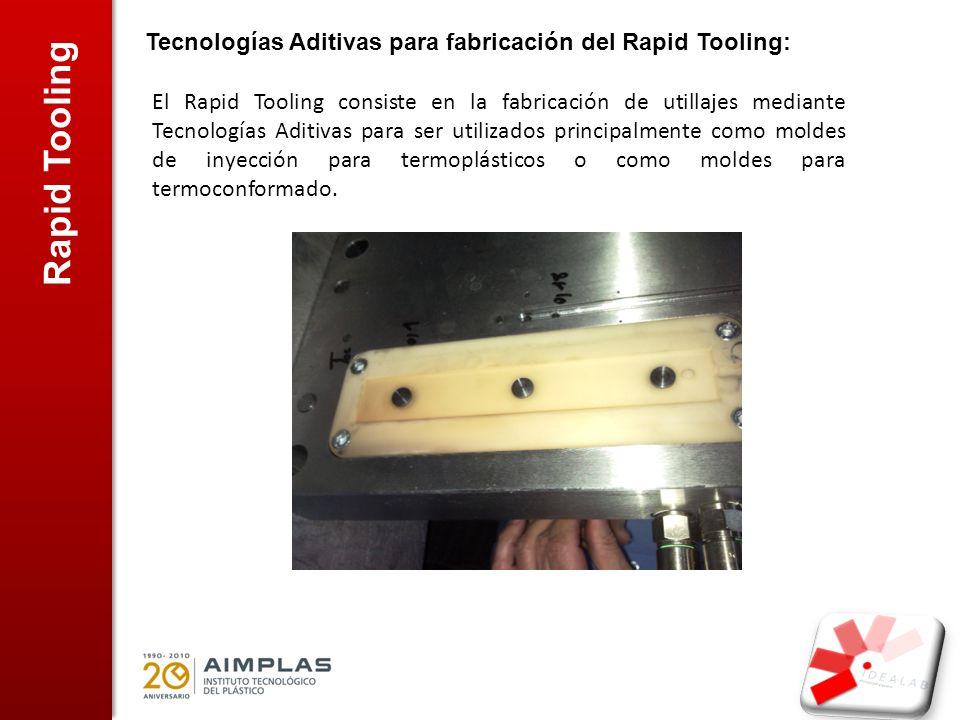 Rapid Tooling Tecnologías Aditivas para fabricación del Rapid Tooling: El Rapid Tooling consiste en la fabricación de utillajes mediante Tecnologías Aditivas para ser utilizados principalmente como moldes de inyección para termoplásticos o como moldes para termoconformado.