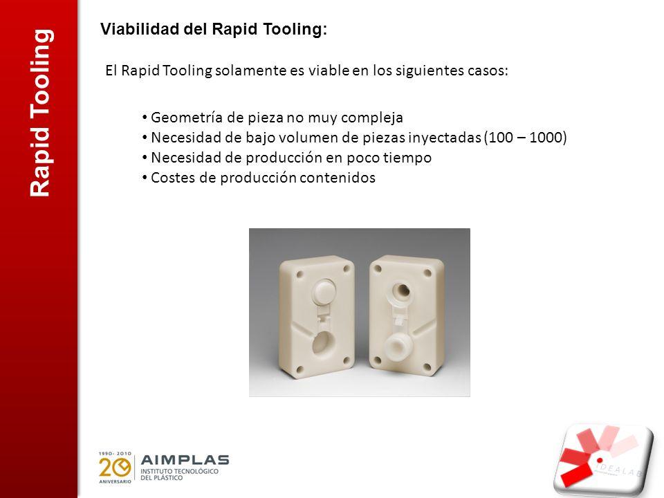 Rapid Tooling Viabilidad del Rapid Tooling: El Rapid Tooling solamente es viable en los siguientes casos: Geometría de pieza no muy compleja Necesidad de bajo volumen de piezas inyectadas (100 – 1000) Necesidad de producción en poco tiempo Costes de producción contenidos