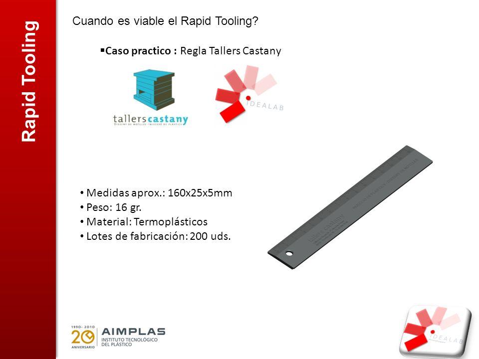 Rapid Tooling Cuando es viable el Rapid Tooling? Caso practico : Regla Tallers Castany Medidas aprox.: 160x25x5mm Peso: 16 gr. Material: Termoplástico