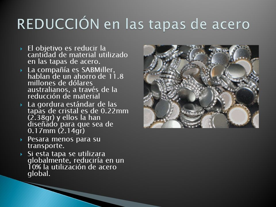 El objetivo es reducir la cantidad de material utilizado en las tapas de acero. La compañía es SABMiller, hablan de un ahorro de 11.8 millones de dóla
