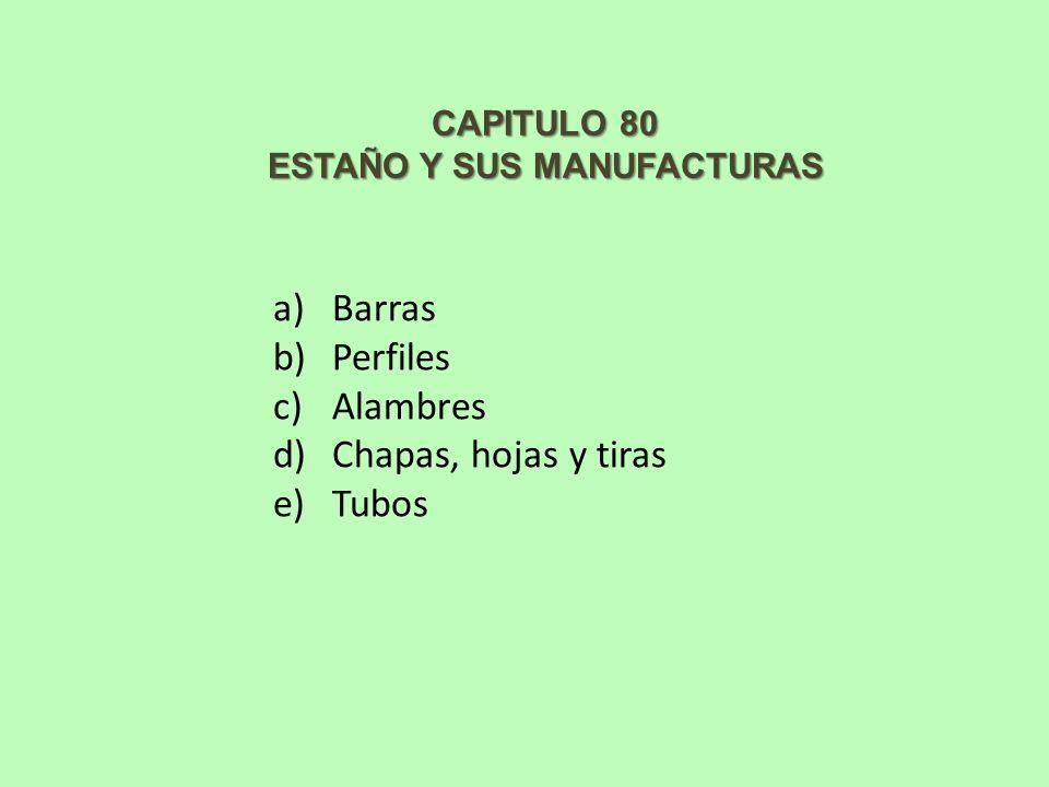 CAPITULO 80 ESTAÑO Y SUS MANUFACTURAS a)Barras b)Perfiles c)Alambres d)Chapas, hojas y tiras e)Tubos