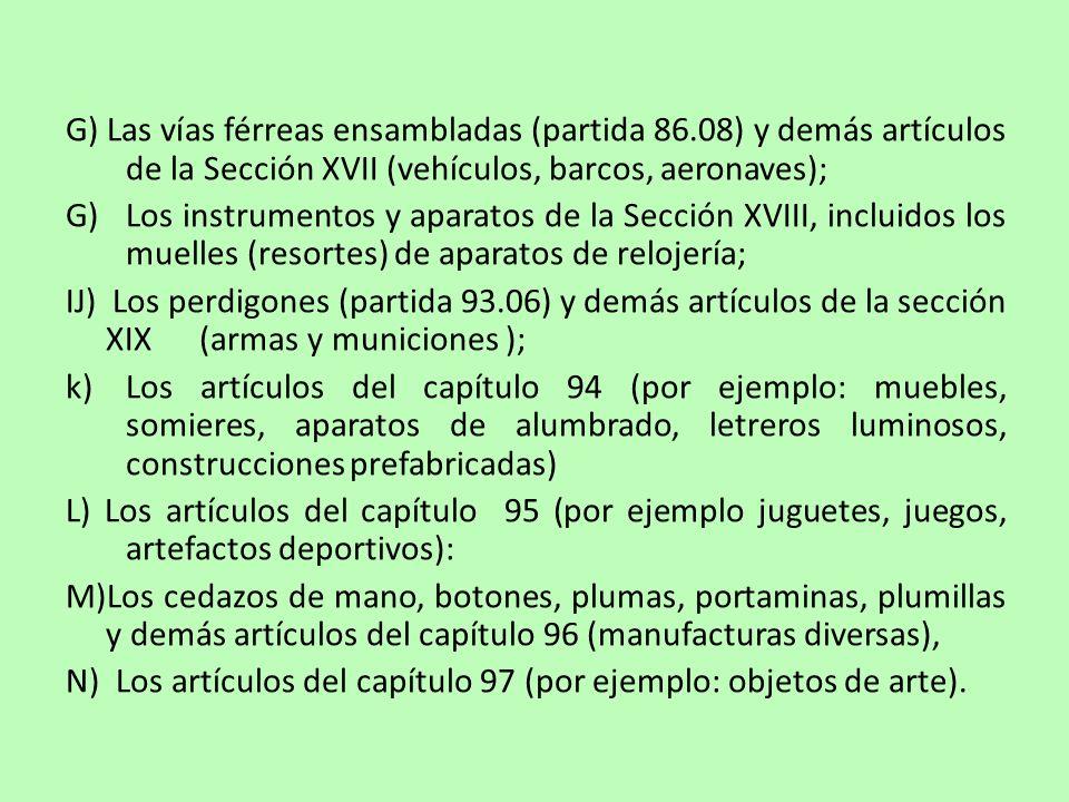 G) Las vías férreas ensambladas (partida 86.08) y demás artículos de la Sección XVII (vehículos, barcos, aeronaves); G) Los instrumentos y aparatos de la Sección XVIII, incluidos los muelles (resortes) de aparatos de relojería; IJ) Los perdigones (partida 93.06) y demás artículos de la sección XIX (armas y municiones ); k)Los artículos del capítulo 94 (por ejemplo: muebles, somieres, aparatos de alumbrado, letreros luminosos, construcciones prefabricadas) L) Los artículos del capítulo 95 (por ejemplo juguetes, juegos, artefactos deportivos): M)Los cedazos de mano, botones, plumas, portaminas, plumillas y demás artículos del capítulo 96 (manufacturas diversas), N) Los artículos del capítulo 97 (por ejemplo: objetos de arte).