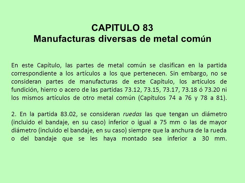 En este Capítulo, las partes de metal común se clasifican en la partida correspondiente a los artículos a los que pertenecen.