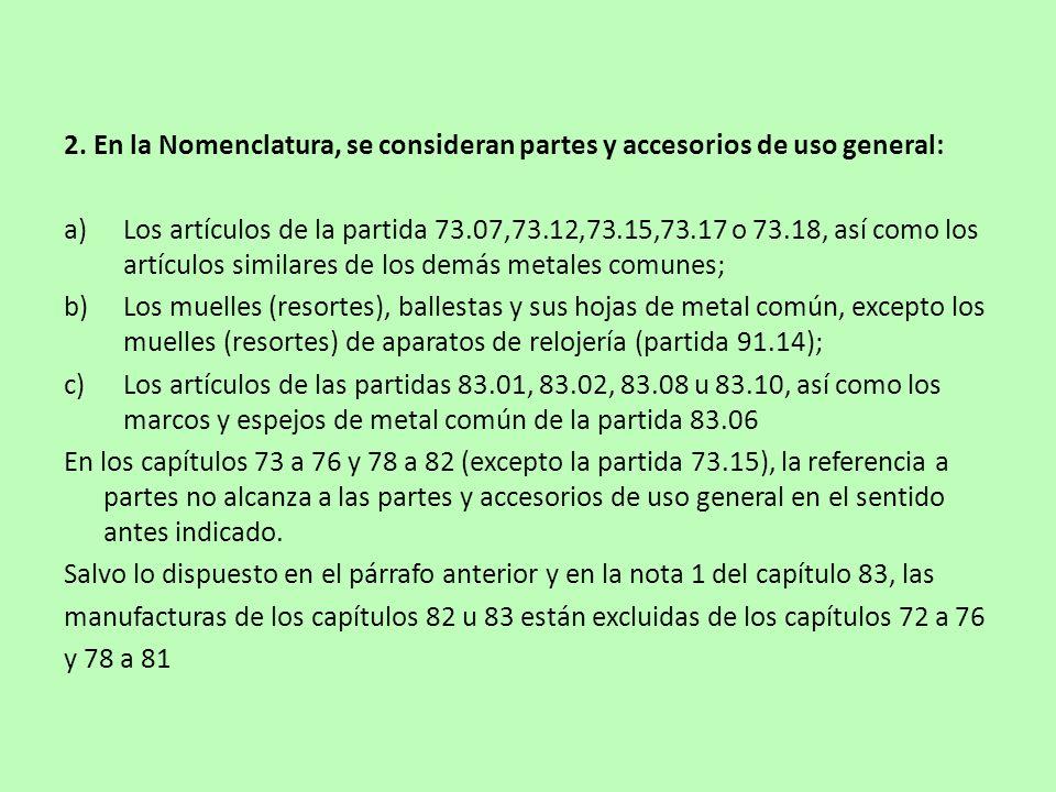 2. En la Nomenclatura, se consideran partes y accesorios de uso general: a)Los artículos de la partida 73.07,73.12,73.15,73.17 o 73.18, así como los a