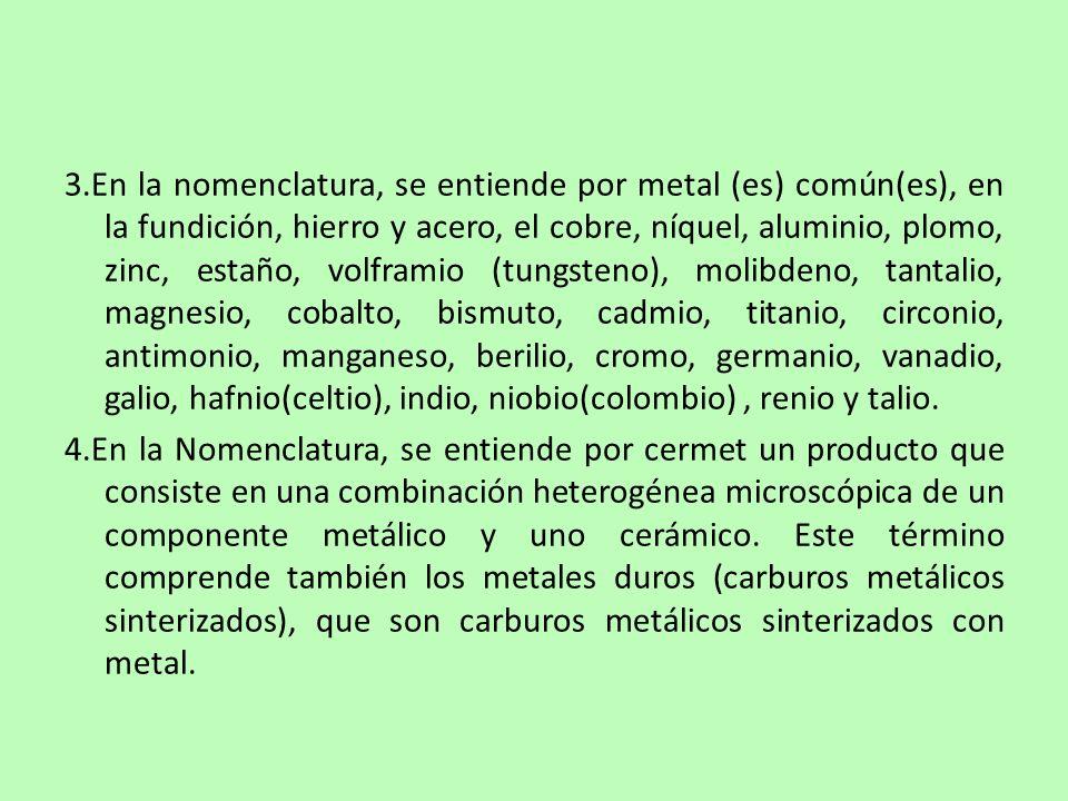3.En la nomenclatura, se entiende por metal (es) común(es), en la fundición, hierro y acero, el cobre, níquel, aluminio, plomo, zinc, estaño, volframio (tungsteno), molibdeno, tantalio, magnesio, cobalto, bismuto, cadmio, titanio, circonio, antimonio, manganeso, berilio, cromo, germanio, vanadio, galio, hafnio(celtio), indio, niobio(colombio), renio y talio.