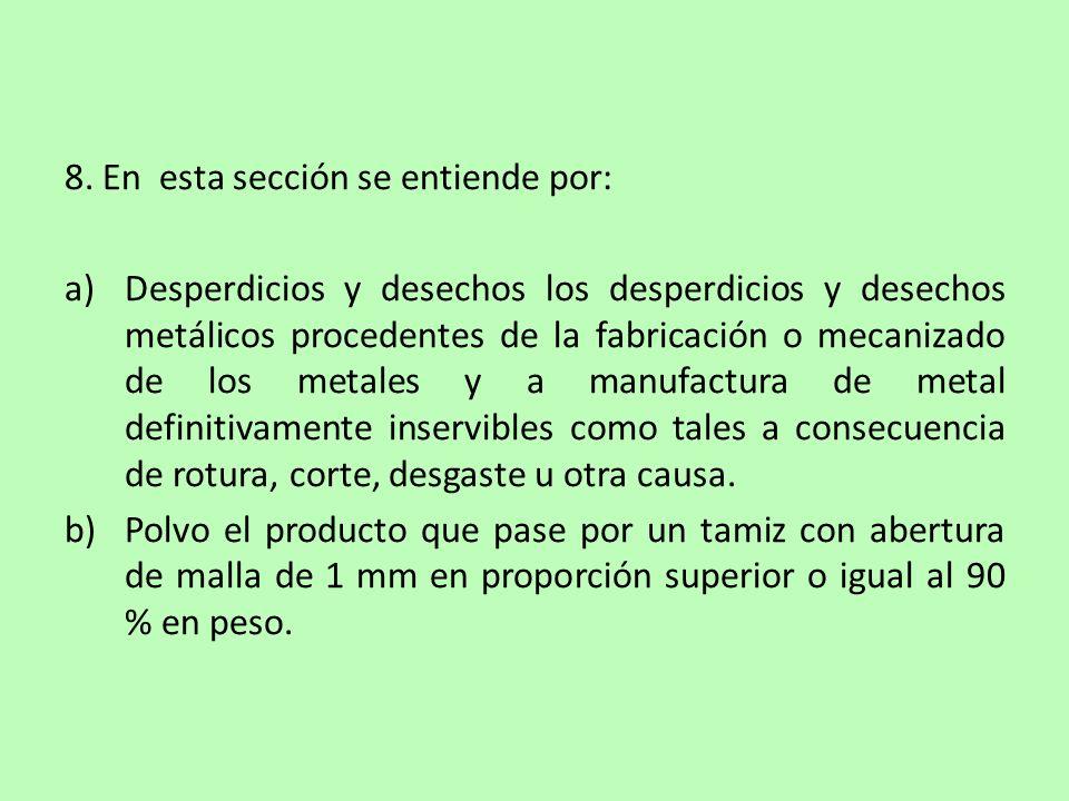 8. En esta sección se entiende por: a)Desperdicios y desechos los desperdicios y desechos metálicos procedentes de la fabricación o mecanizado de los