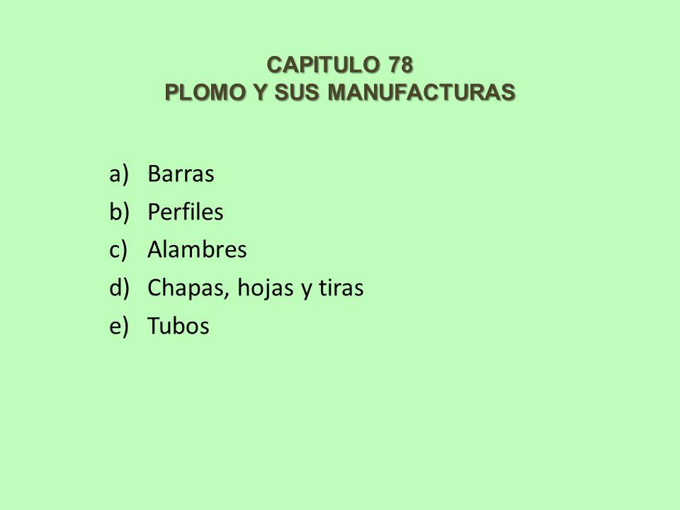 CAPITULO 78 PLOMO Y SUS MANUFACTURAS a)Barras b)Perfiles c)Alambres d)Chapas, hojas y tiras e)Tubos