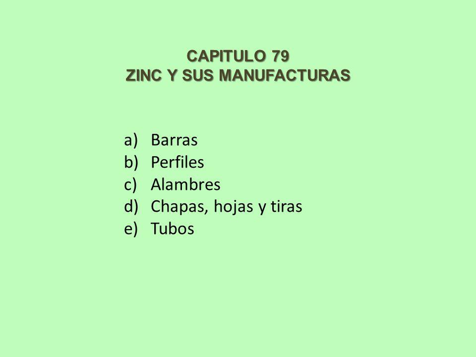 CAPITULO 79 ZINC Y SUS MANUFACTURAS a)Barras b)Perfiles c)Alambres d)Chapas, hojas y tiras e)Tubos