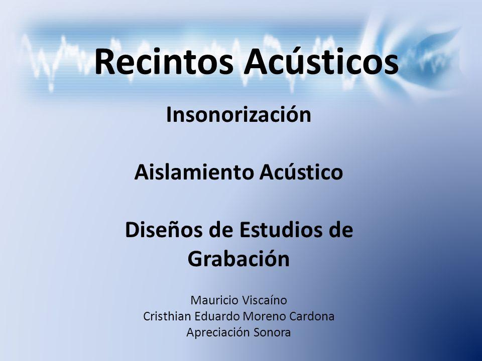 Insonorización Aislamiento Acústico Diseños de Estudios de Grabación Recintos Acústicos Mauricio Viscaíno Cristhian Eduardo Moreno Cardona Apreciación