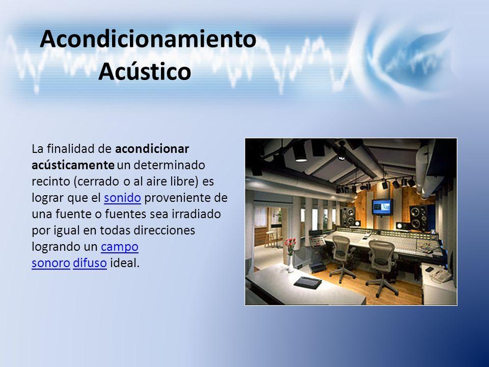 Acondicionamiento Acústico La finalidad de acondicionar acústicamente un determinado recinto (cerrado o al aire libre) es lograr que el sonido proveni