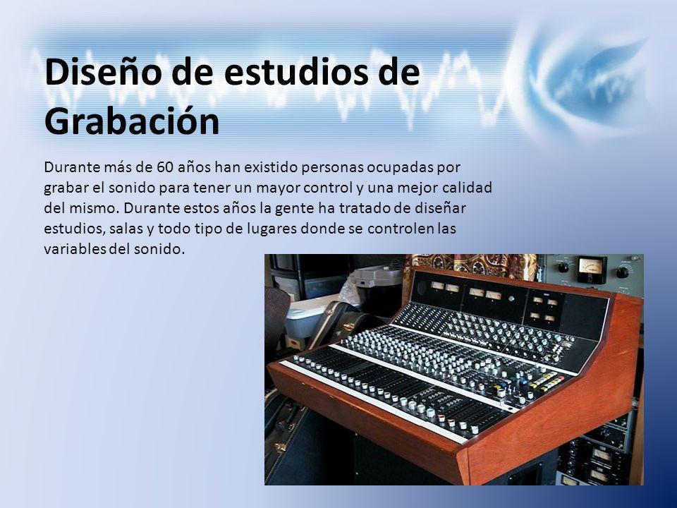 Diseño de estudios de Grabación Durante más de 60 años han existido personas ocupadas por grabar el sonido para tener un mayor control y una mejor cal