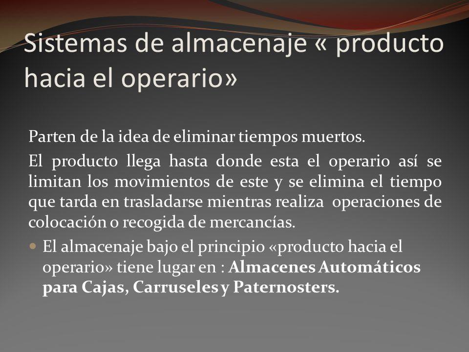 Sistemas de almacenaje « producto hacia el operario» Parten de la idea de eliminar tiempos muertos. El producto llega hasta donde esta el operario así