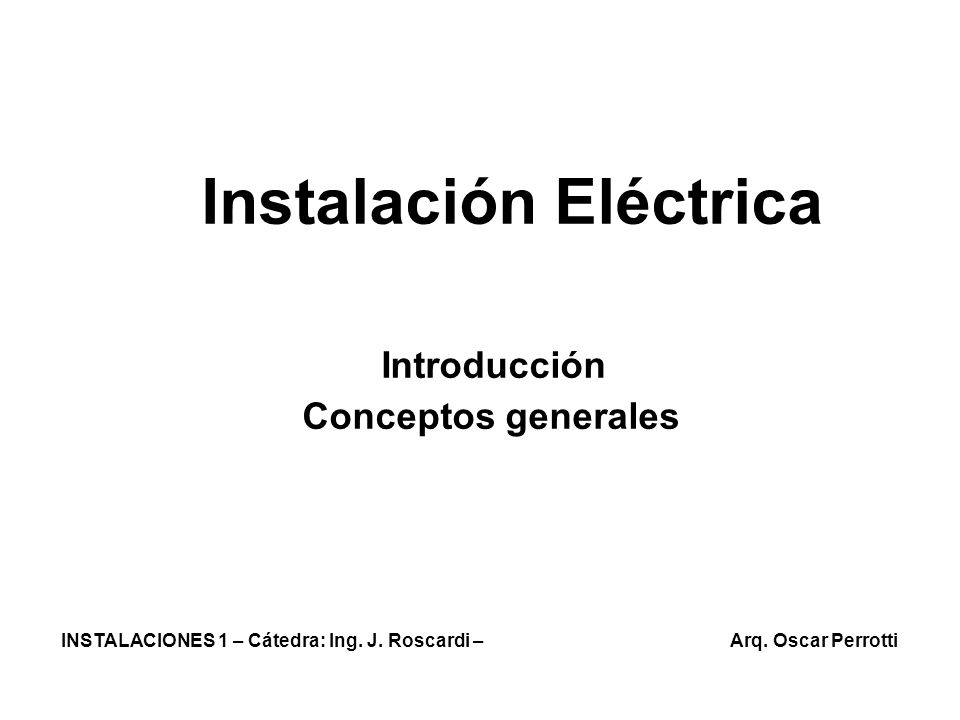 Instalación Eléctrica Introducción Conceptos generales INSTALACIONES 1 – Cátedra: Ing. J. Roscardi – Arq. Oscar Perrotti
