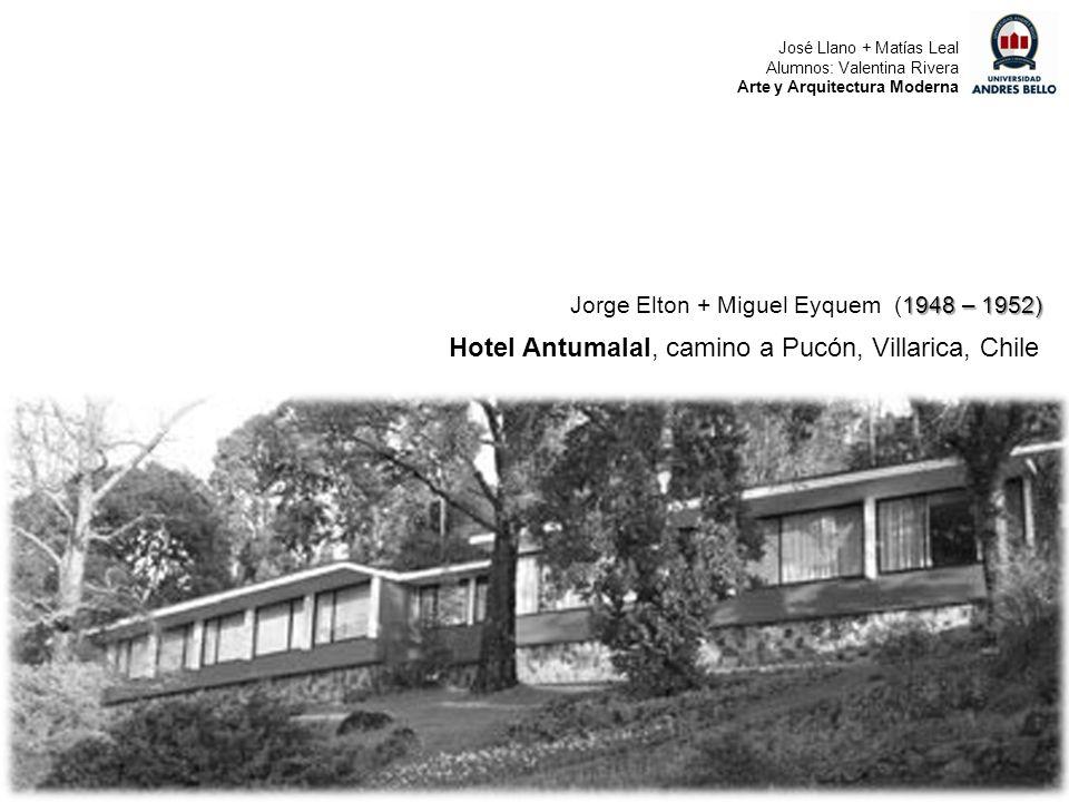 1948 – 1952) Jorge Elton + Miguel Eyquem (1948 – 1952) Hotel Antumalal, camino a Pucón, Villarica, Chile José Llano + Matías Leal Alumnos: Valentina R
