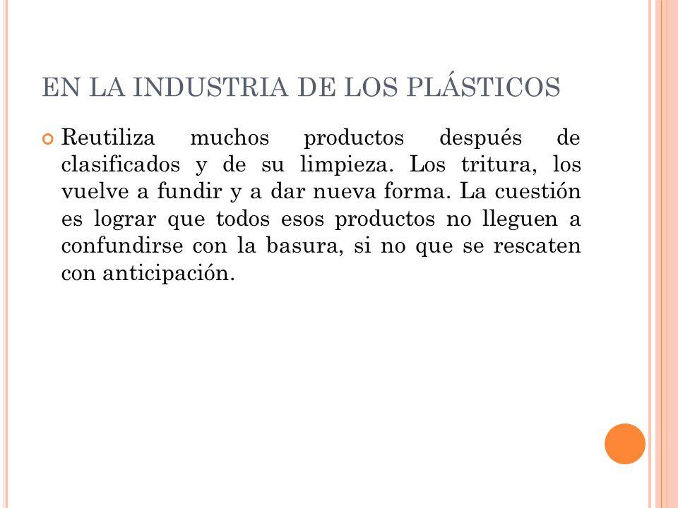 EN LA INDUSTRIA DE LOS PLÁSTICOS Reutiliza muchos productos después de clasificados y de su limpieza. Los tritura, los vuelve a fundir y a dar nueva f
