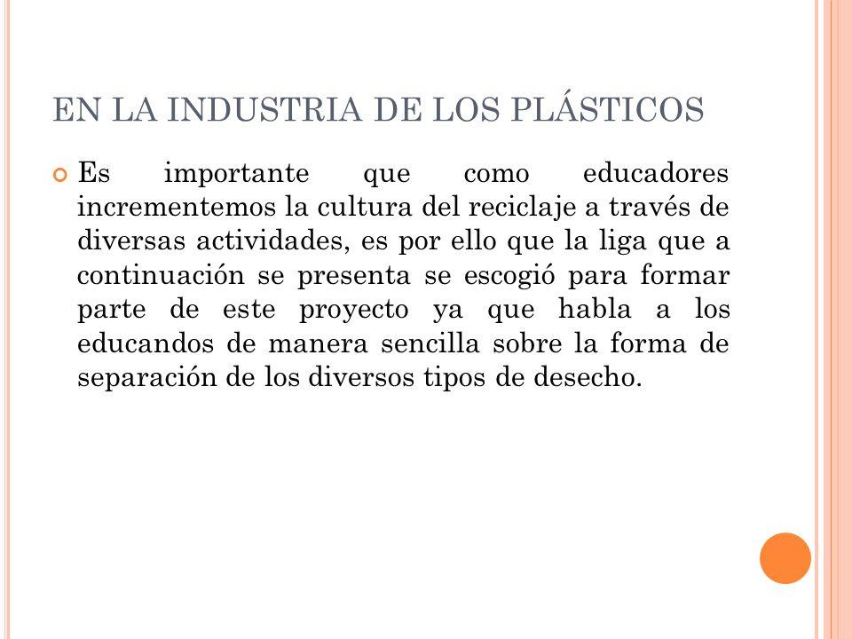 EN LA INDUSTRIA DE LOS PLÁSTICOS Es importante que como educadores incrementemos la cultura del reciclaje a través de diversas actividades, es por ell