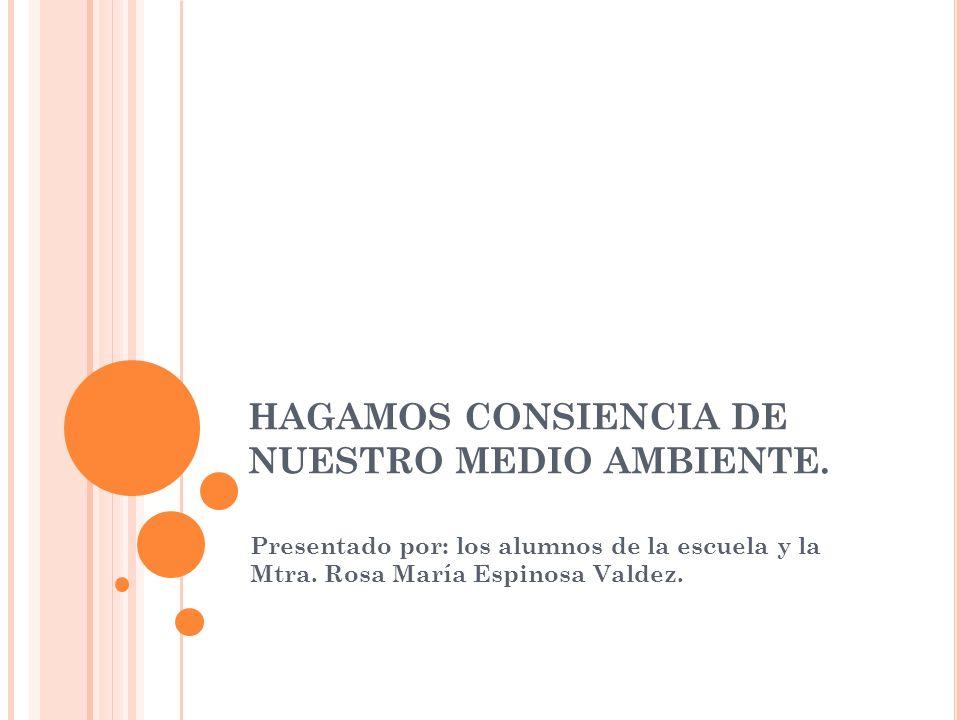 HAGAMOS CONSIENCIA DE NUESTRO MEDIO AMBIENTE. Presentado por: los alumnos de la escuela y la Mtra. Rosa María Espinosa Valdez.