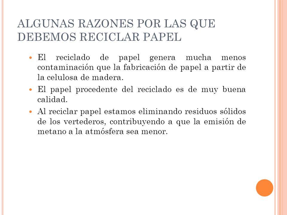 ALGUNAS RAZONES POR LAS QUE DEBEMOS RECICLAR PAPEL El reciclado de papel genera mucha menos contaminación que la fabricación de papel a partir de la c